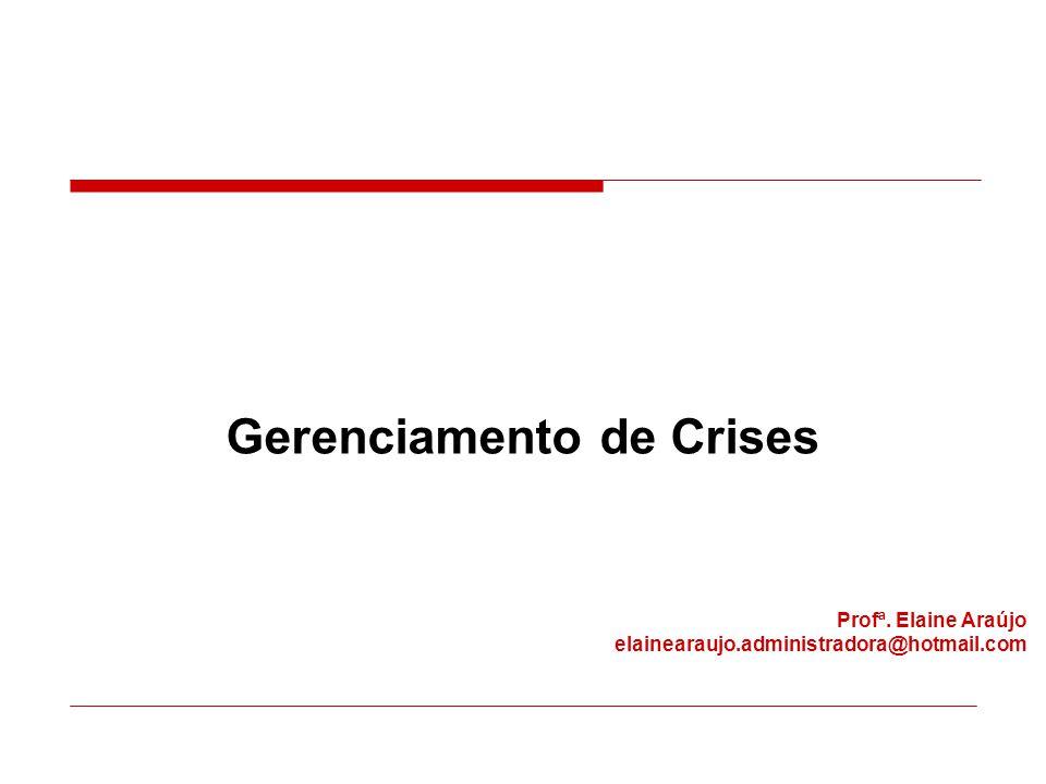 Gerenciamento de Crises Profª. Elaine Araújo elainearaujo.administradora@hotmail.com