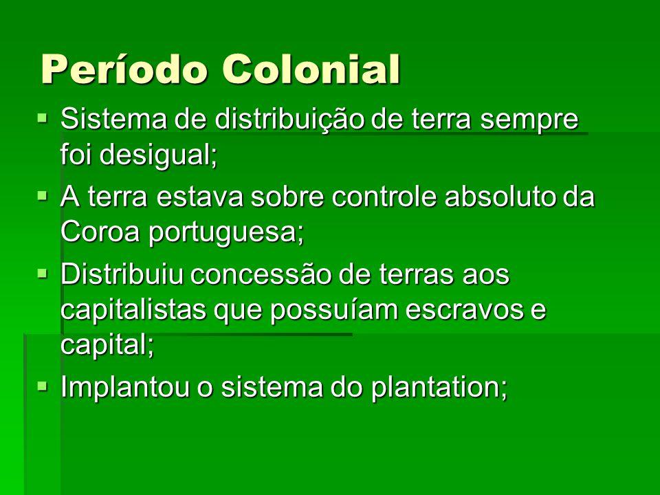 Período Colonial Sistema de distribuição de terra sempre foi desigual; Sistema de distribuição de terra sempre foi desigual; A terra estava sobre cont