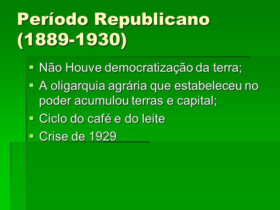 Período Republicano (1889-1930) Não Houve democratização da terra; Não Houve democratização da terra; A oligarquia agrária que estabeleceu no poder ac