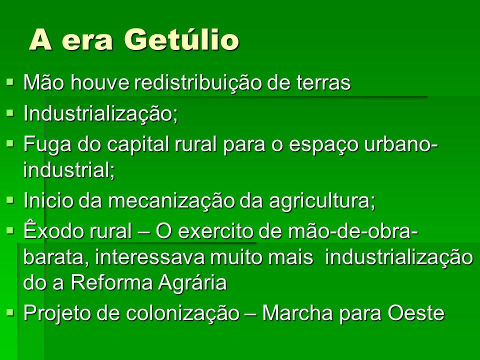 A era Getúlio Mão houve redistribuição de terras Mão houve redistribuição de terras Industrialização; Industrialização; Fuga do capital rural para o e
