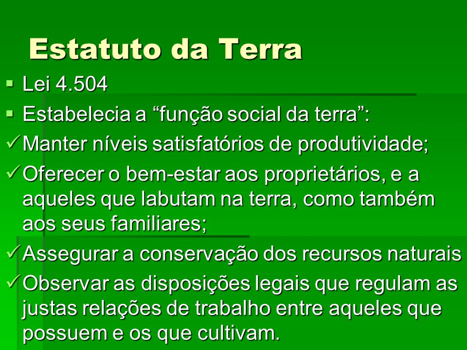 Estatuto da Terra Lei 4.504 Lei 4.504 Estabelecia a função social da terra: Estabelecia a função social da terra: Manter níveis satisfatórios de produ