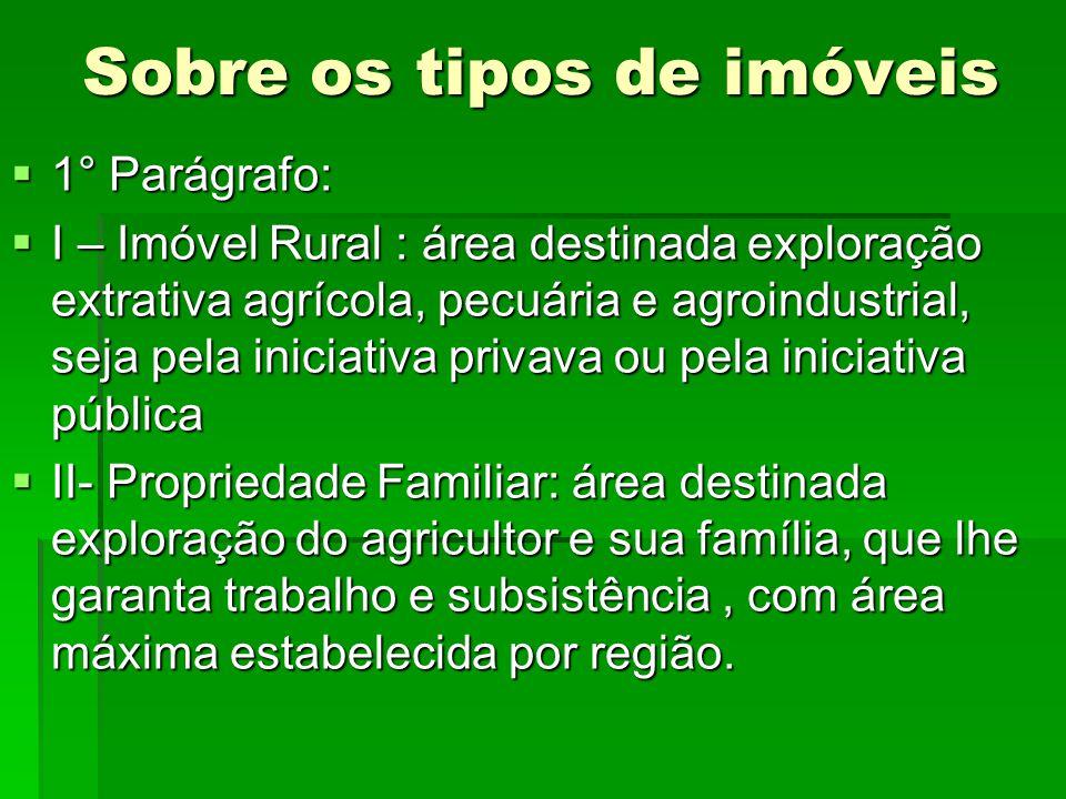 Sobre os tipos de imóveis 1° Parágrafo: 1° Parágrafo: I – Imóvel Rural : área destinada exploração extrativa agrícola, pecuária e agroindustrial, seja
