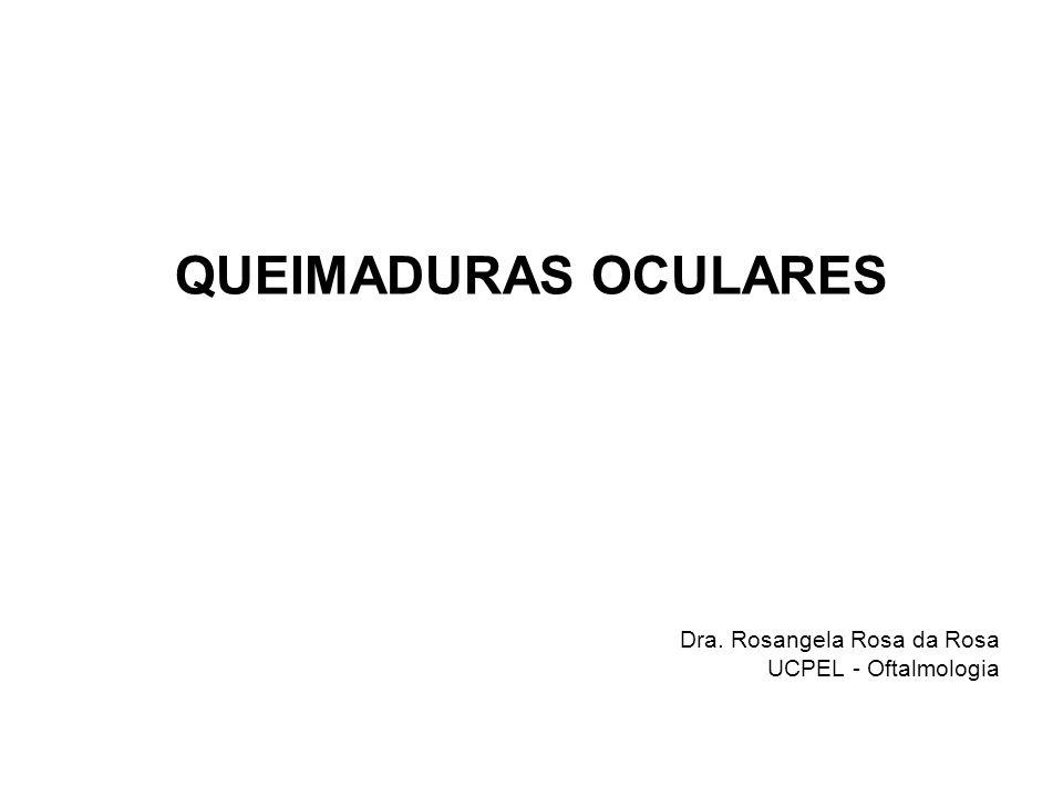 QUEIMADURAS OCULARES Dra. Rosangela Rosa da Rosa UCPEL - Oftalmologia