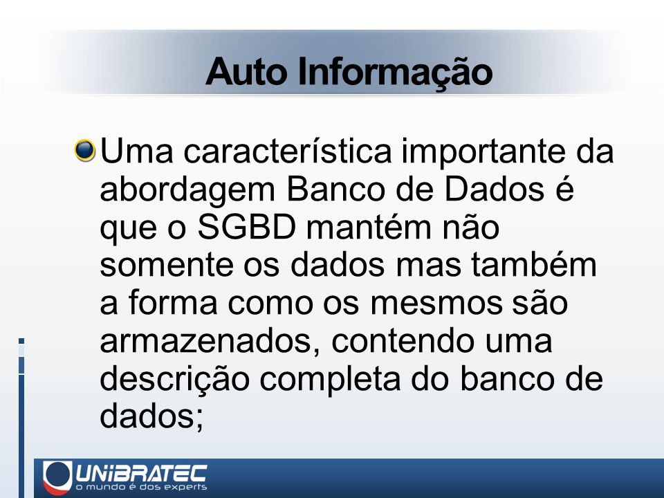 Auto Informação Uma característica importante da abordagem Banco de Dados é que o SGBD mantém não somente os dados mas também a forma como os mesmos são armazenados, contendo uma descrição completa do banco de dados;