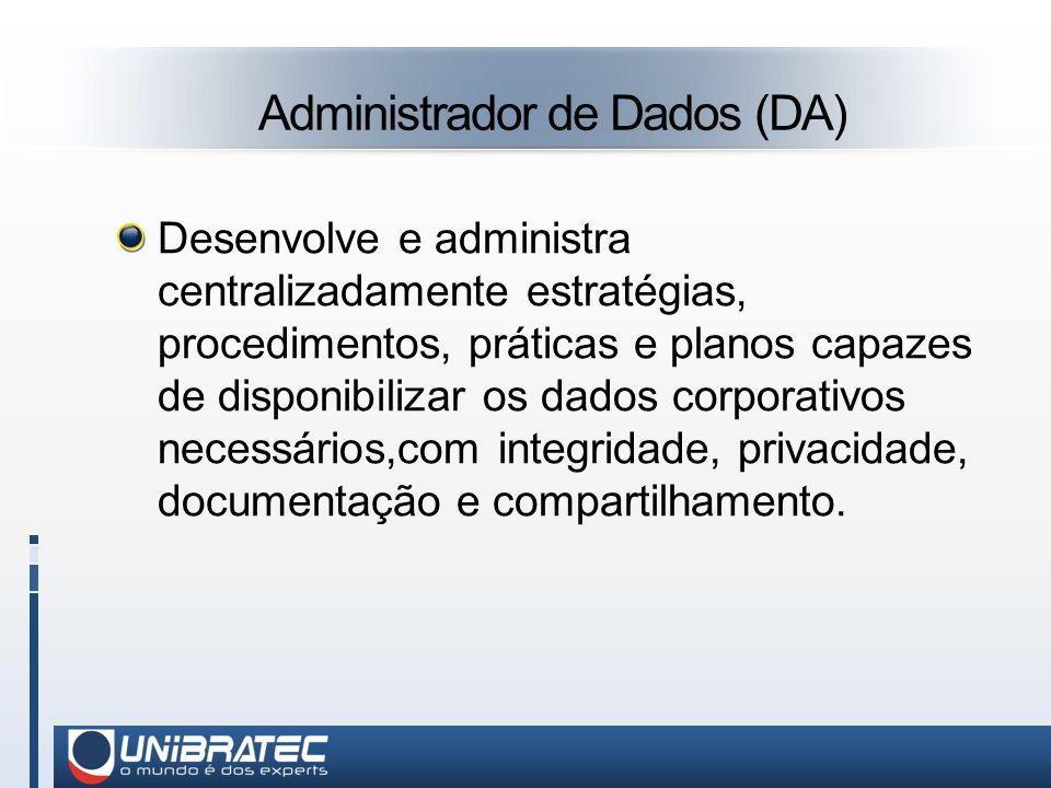 Administrador de Dados (DA) Desenvolve e administra centralizadamente estratégias, procedimentos, práticas e planos capazes de disponibilizar os dados corporativos necessários,com integridade, privacidade, documentação e compartilhamento.