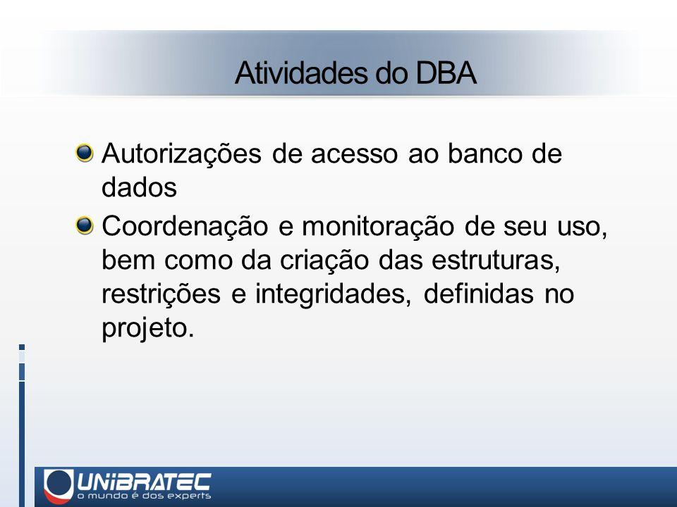 Atividades do DBA Autorizações de acesso ao banco de dados Coordenação e monitoração de seu uso, bem como da criação das estruturas, restrições e integridades, definidas no projeto.