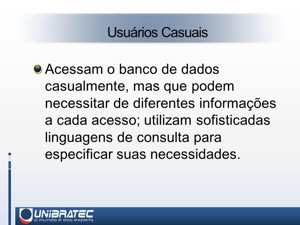 Usuários Casuais Acessam o banco de dados casualmente, mas que podem necessitar de diferentes informações a cada acesso; utilizam sofisticadas linguagens de consulta para especificar suas necessidades.