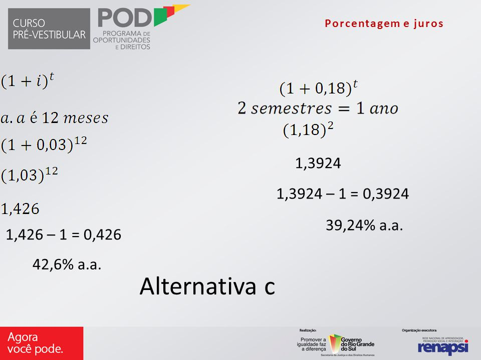 1,426 – 1 = 0,426 42,6% a.a. 1,3924 1,3924 – 1 = 0,3924 39,24% a.a. Alternativa c