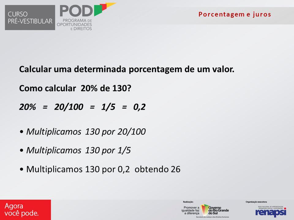 Porcentagem e juros Como calcular 20% de 130? 20% = 20/100 = 1/5 = 0,2 Multiplicamos 130 por 20/100 Multiplicamos 130 por 1/5 Multiplicamos 130 por 0,