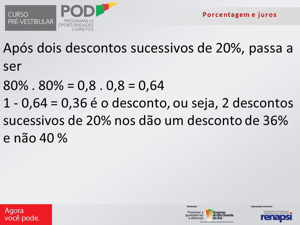 Porcentagem e juros Após dois descontos sucessivos de 20%, passa a ser 80%. 80% = 0,8. 0,8 = 0,64 1 - 0,64 = 0,36 é o desconto, ou seja, 2 descontos s