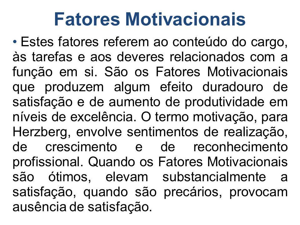 Fatores Motivacionais Estes fatores referem ao conteúdo do cargo, às tarefas e aos deveres relacionados com a função em si. São os Fatores Motivaciona