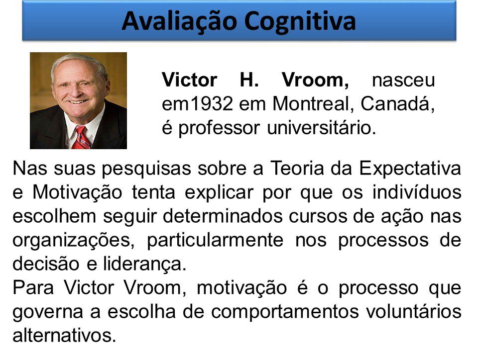 Avaliação Cognitiva Victor H. Vroom, nasceu em1932 em Montreal, Canadá, é professor universitário. Nas suas pesquisas sobre a Teoria da Expectativa e