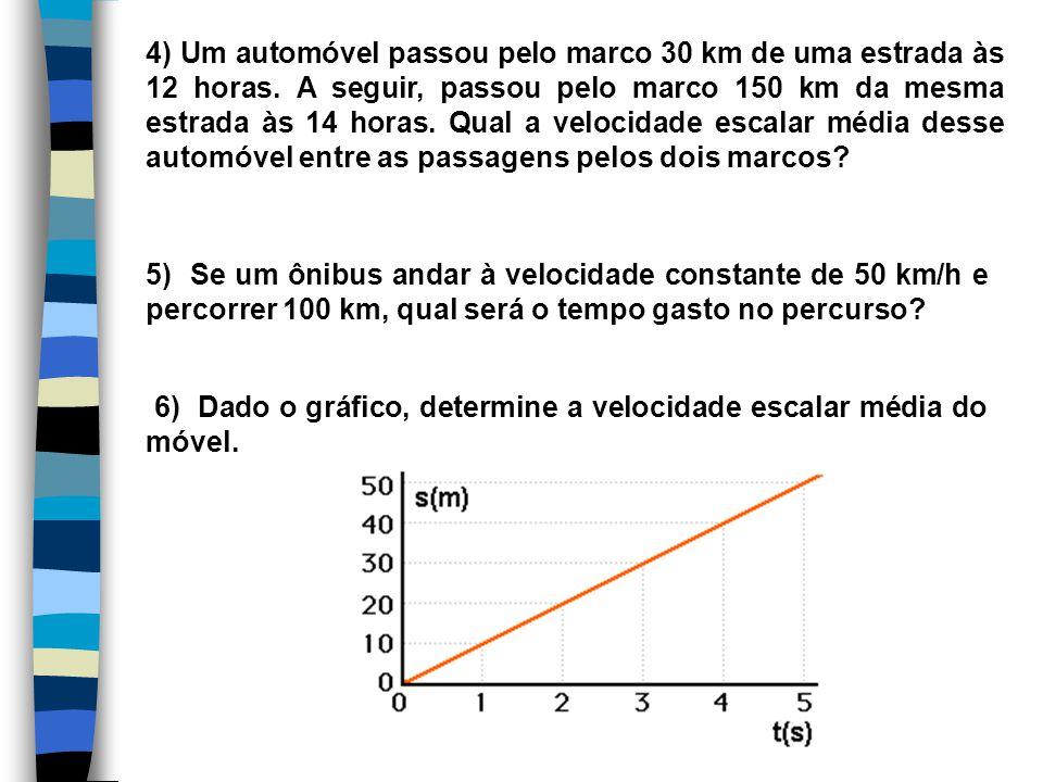 4) Um automóvel passou pelo marco 30 km de uma estrada às 12 horas. A seguir, passou pelo marco 150 km da mesma estrada às 14 horas. Qual a velocidade