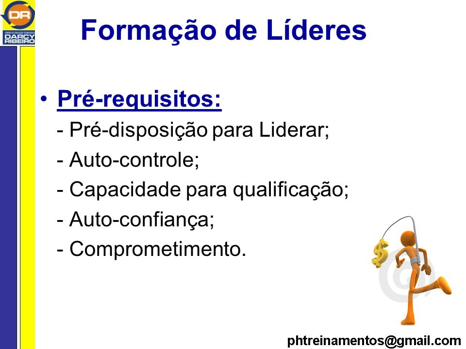 Formação de Líderes Pré-requisitos: - Pré-disposição para Liderar; - Auto-controle; - Capacidade para qualificação; - Auto-confiança; - Comprometimento.