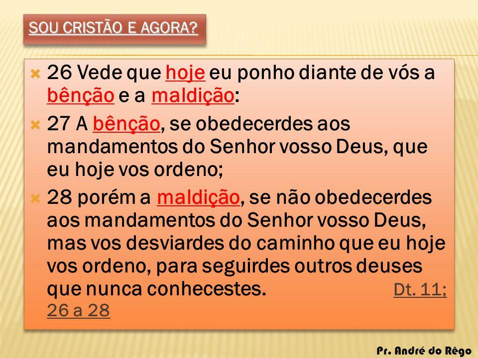 SOU CRISTÃO E AGORA? 26 Vede que hoje eu ponho diante de vós a bênção e a maldição: 27 A bênção, se obedecerdes aos mandamentos do Senhor vosso Deus,