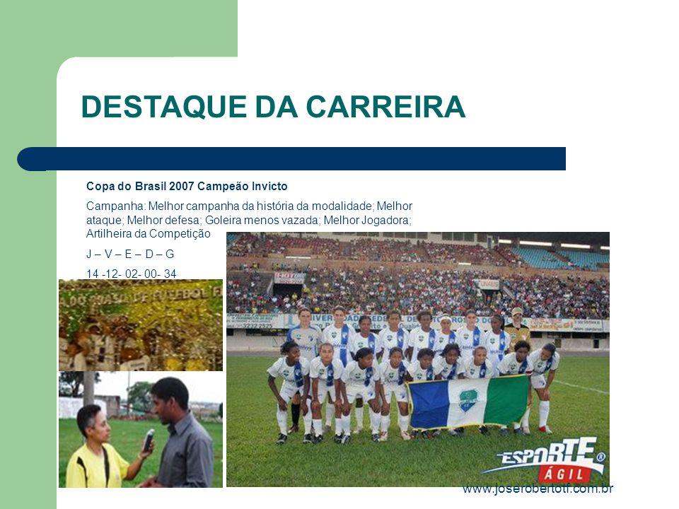 Copa do Brasil 2007 Campeão Invicto Campanha: Melhor campanha da história da modalidade; Melhor ataque; Melhor defesa; Goleira menos vazada; Melhor Jogadora; Artilheira da Competição J – V – E – D – G 14 -12- 02- 00- 34 DESTAQUE DA CARREIRA www.joserobertotf.com.br