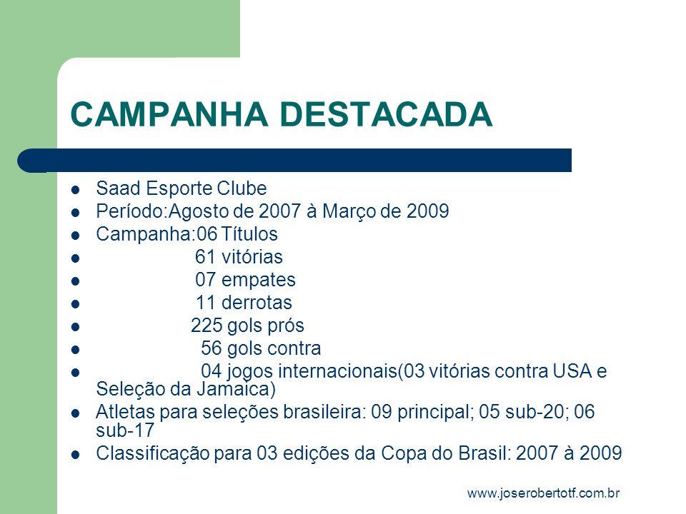 CAMPANHA DESTACADA Saad Esporte Clube Período:Agosto de 2007 à Março de 2009 Campanha:06 Títulos 61 vitórias 07 empates 11 derrotas 225 gols prós 56 g