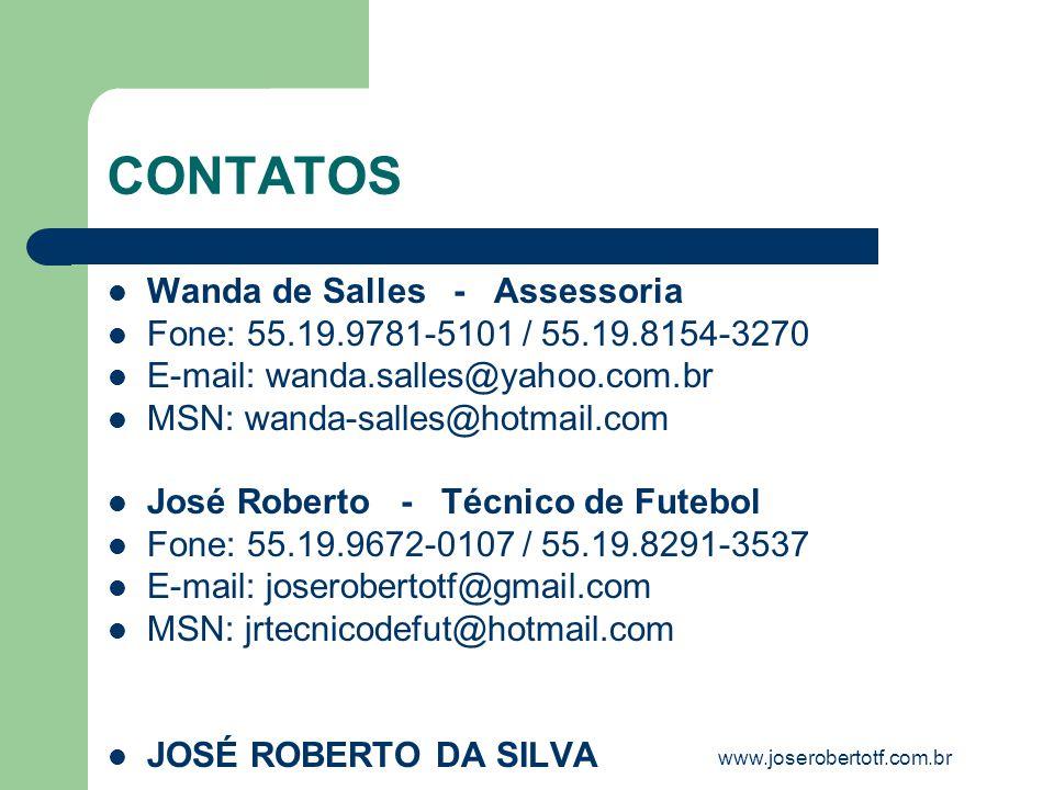 CONTATOS Wanda de Salles - Assessoria Fone: 55.19.9781-5101 / 55.19.8154-3270 E-mail: wanda.salles@yahoo.com.br MSN: wanda-salles@hotmail.com José Roberto - Técnico de Futebol Fone: 55.19.9672-0107 / 55.19.8291-3537 E-mail: joserobertotf@gmail.com MSN: jrtecnicodefut@hotmail.com JOSÉ ROBERTO DA SILVA www.joserobertotf.com.br