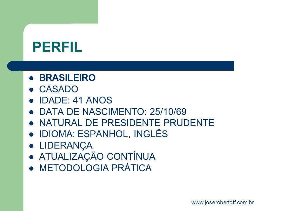 PERFIL BRASILEIRO CASADO IDADE: 41 ANOS DATA DE NASCIMENTO: 25/10/69 NATURAL DE PRESIDENTE PRUDENTE IDIOMA: ESPANHOL, INGLÊS LIDERANÇA ATUALIZAÇÃO CONTÍNUA METODOLOGIA PRÁTICA www.joserobertotf.com.br