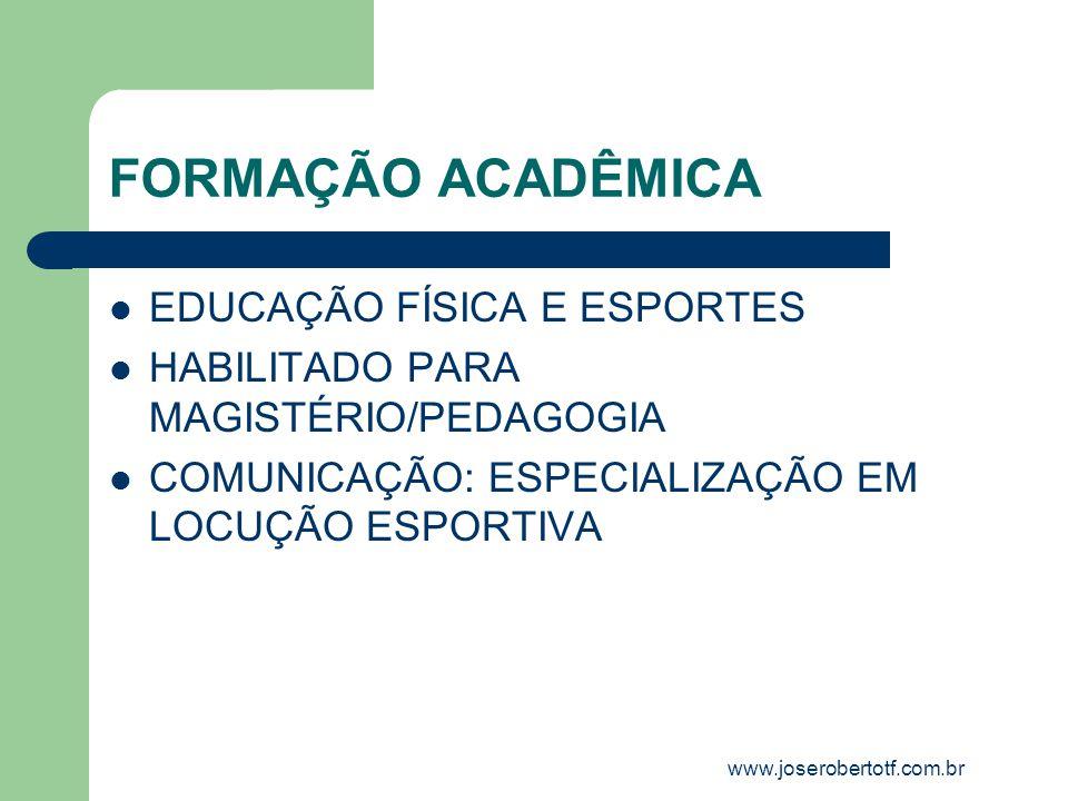 FORMAÇÃO ACADÊMICA EDUCAÇÃO FÍSICA E ESPORTES HABILITADO PARA MAGISTÉRIO/PEDAGOGIA COMUNICAÇÃO: ESPECIALIZAÇÃO EM LOCUÇÃO ESPORTIVA www.joserobertotf.
