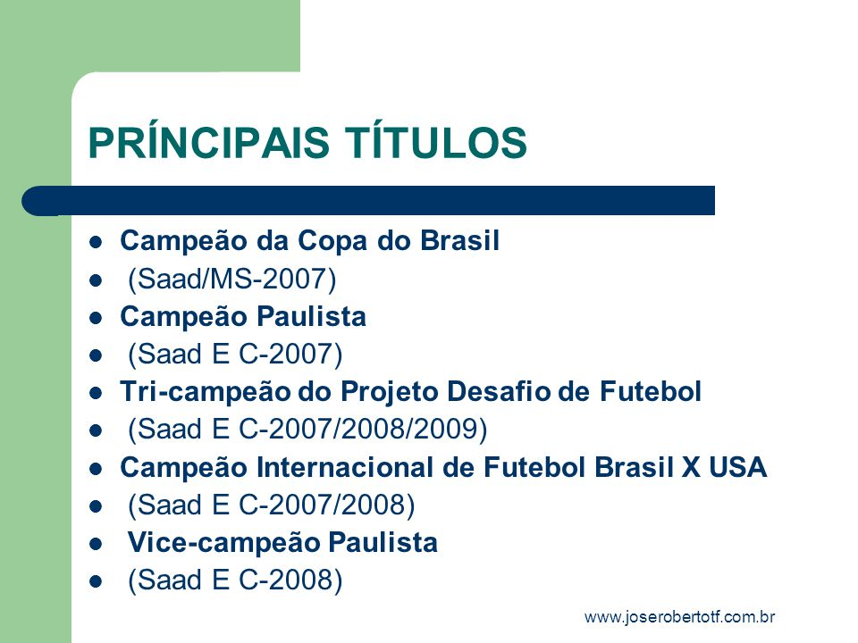 PRÍNCIPAIS TÍTULOS Campeão da Copa do Brasil (Saad/MS-2007) Campeão Paulista (Saad E C-2007) Tri-campeão do Projeto Desafio de Futebol (Saad E C-2007/2008/2009) Campeão Internacional de Futebol Brasil X USA (Saad E C-2007/2008) Vice-campeão Paulista (Saad E C-2008) www.joserobertotf.com.br