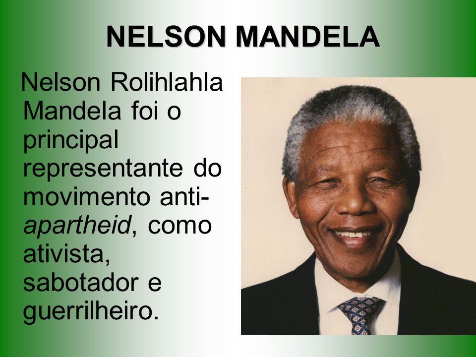 NELSON MANDELA Nelson Rolihlahla Mandela foi o principal representante do movimento anti- apartheid, como ativista, sabotador e guerrilheiro.
