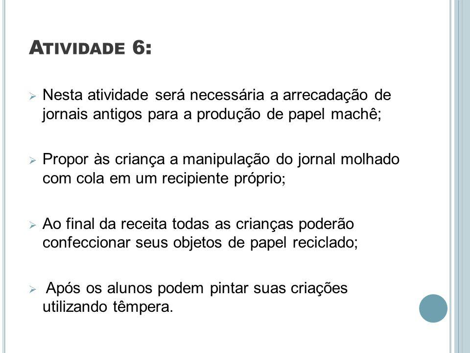 A TIVIDADE 6: Nesta atividade será necessária a arrecadação de jornais antigos para a produção de papel machê; Propor às criança a manipulação do jorn