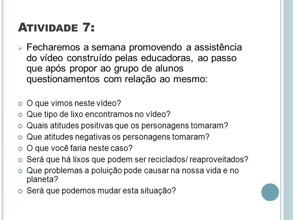 A TIVIDADE 7: Fecharemos a semana promovendo a assistência do vídeo construído pelas educadoras, ao passo que após propor ao grupo de alunos questiona