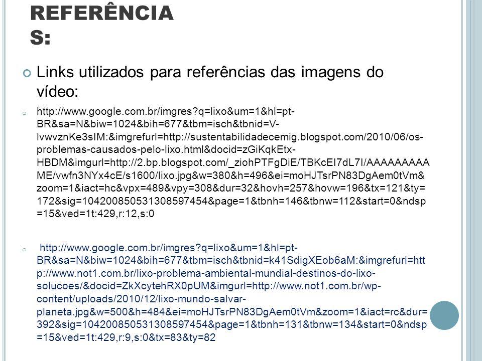 REFERÊNCIA S: Links utilizados para referências das imagens do vídeo: o http://www.google.com.br/imgres?q=lixo&um=1&hl=pt- BR&sa=N&biw=1024&bih=677&tb