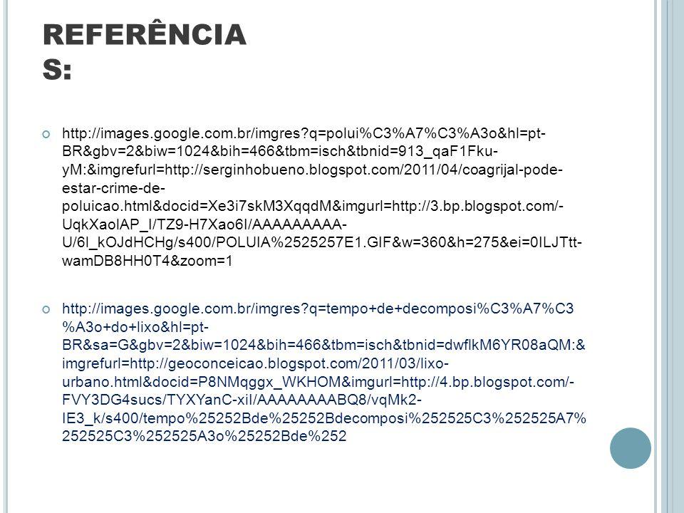 REFERÊNCIA S: http://images.google.com.br/imgres?q=polui%C3%A7%C3%A3o&hl=pt- BR&gbv=2&biw=1024&bih=466&tbm=isch&tbnid=913_qaF1Fku- yM:&imgrefurl=http: