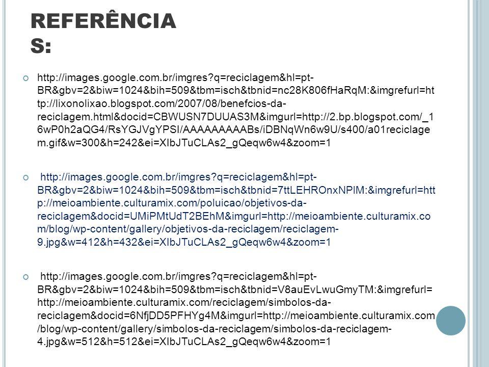 REFERÊNCIA S: http://images.google.com.br/imgres?q=reciclagem&hl=pt- BR&gbv=2&biw=1024&bih=509&tbm=isch&tbnid=nc28K806fHaRqM:&imgrefurl=ht tp://lixono