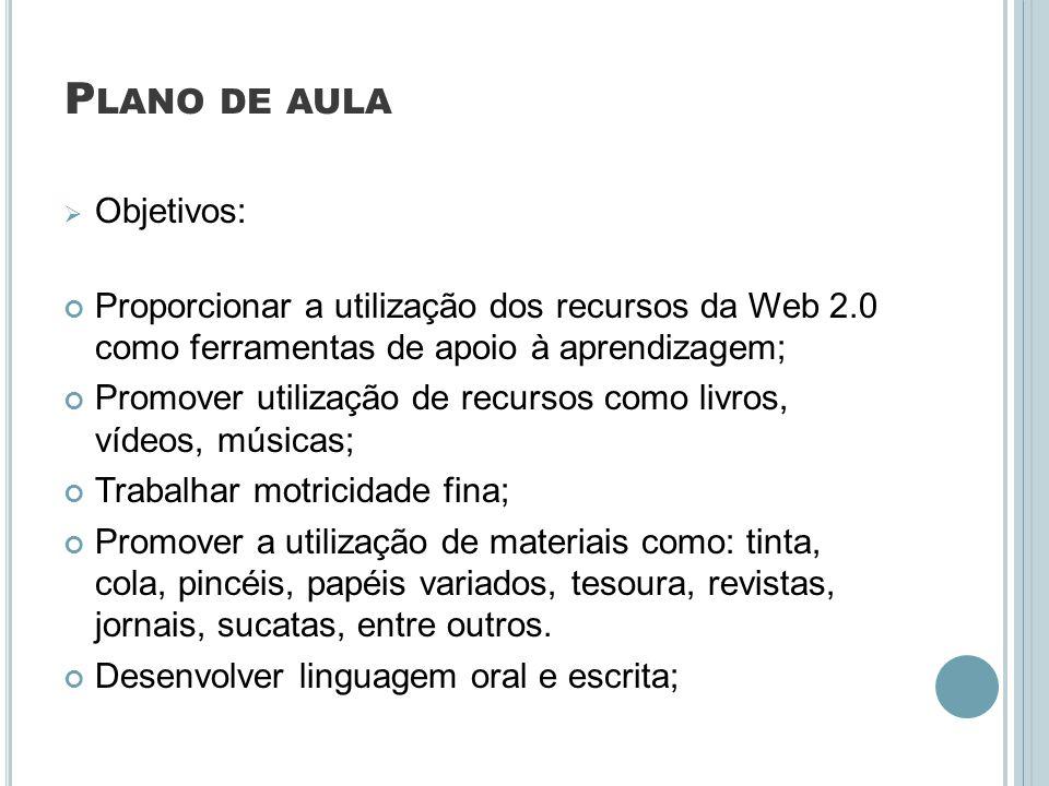 P LANO DE AULA Objetivos: Proporcionar a utilização dos recursos da Web 2.0 como ferramentas de apoio à aprendizagem; Promover utilização de recursos