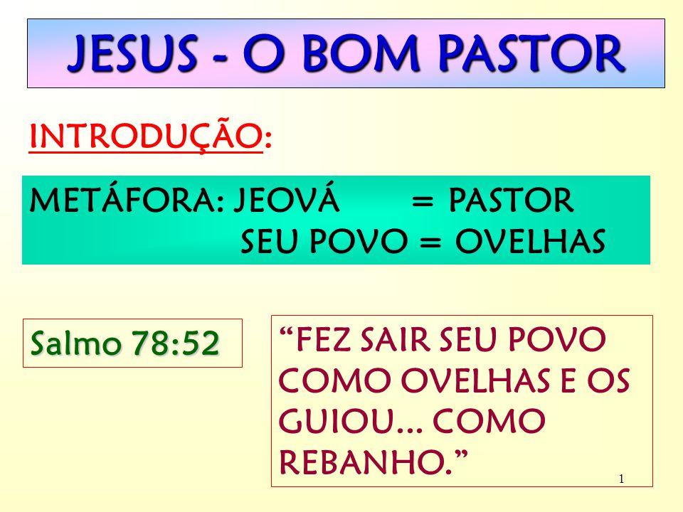 1 JESUS - O BOM PASTOR INTRODUÇÃO: METÁFORA: JEOVÁ = PASTOR SEU POVO = OVELHAS Salmo 78:52 FEZ SAIR SEU POVO COMO OVELHAS E OS GUIOU...