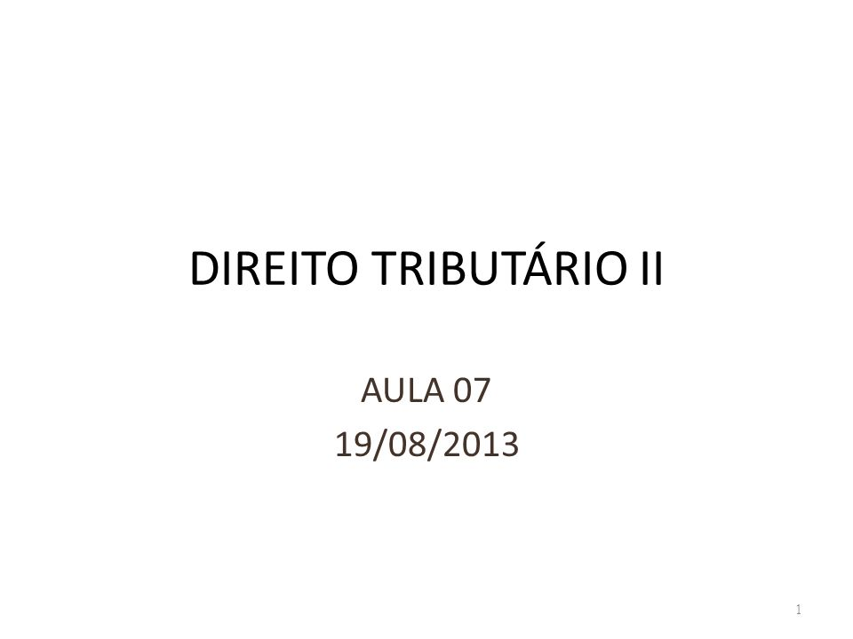 DIREITO TRIBUTÁRIO II AULA 07 19/08/2013 1