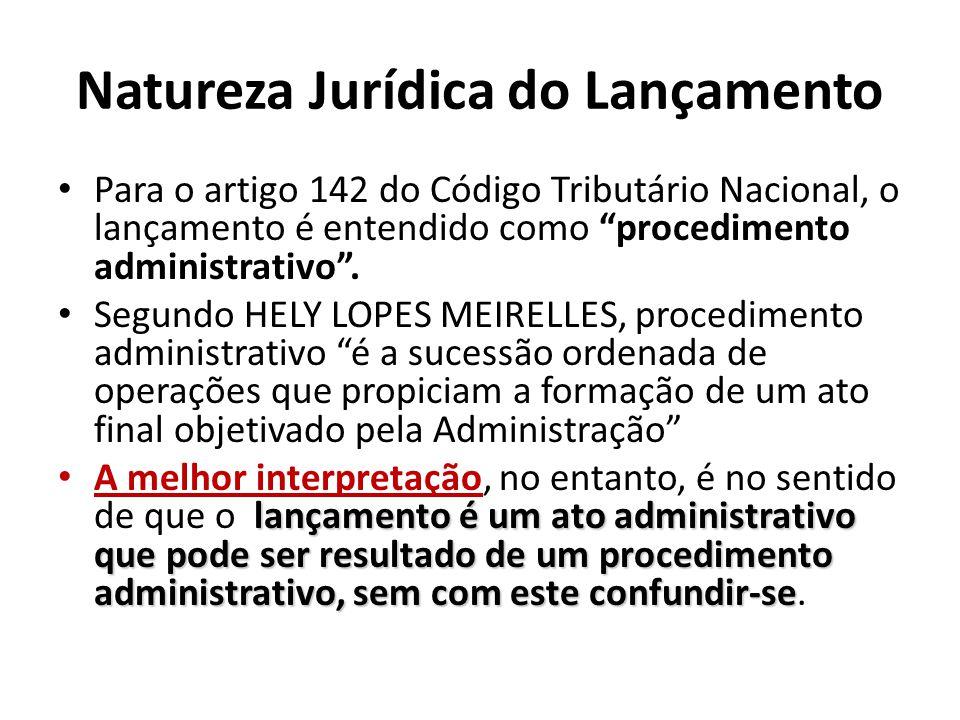 Natureza Jurídica do Lançamento Para o artigo 142 do Código Tributário Nacional, o lançamento é entendido como procedimento administrativo. Segundo HE