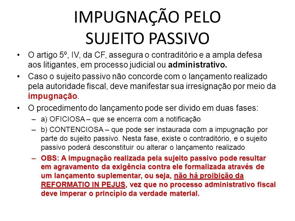 IMPUGNAÇÃO PELO SUJEITO PASSIVO O artigo 5º, IV, da CF, assegura o contraditório e a ampla defesa aos litigantes, em processo judicial ou administrati