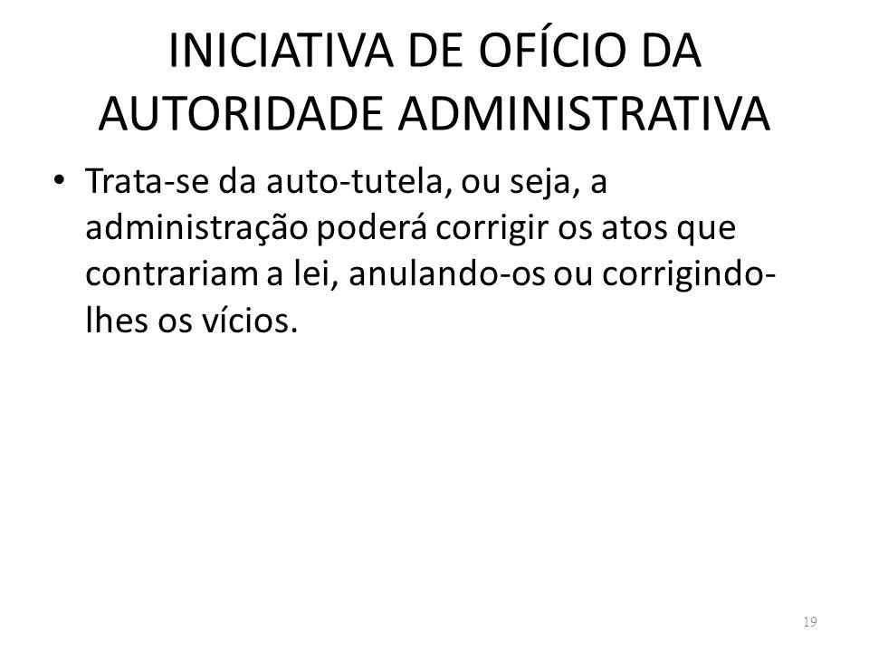 INICIATIVA DE OFÍCIO DA AUTORIDADE ADMINISTRATIVA Trata-se da auto-tutela, ou seja, a administração poderá corrigir os atos que contrariam a lei, anul
