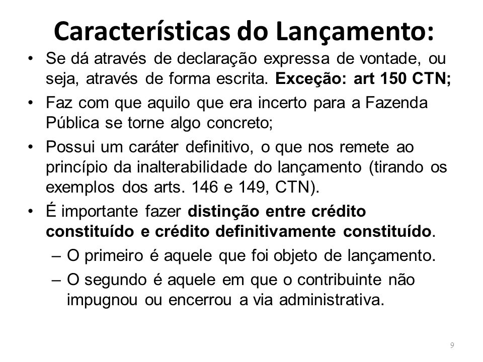 Características do Lançamento: Se dá através de declaração expressa de vontade, ou seja, através de forma escrita. Exceção: art 150 CTN; Faz com que a