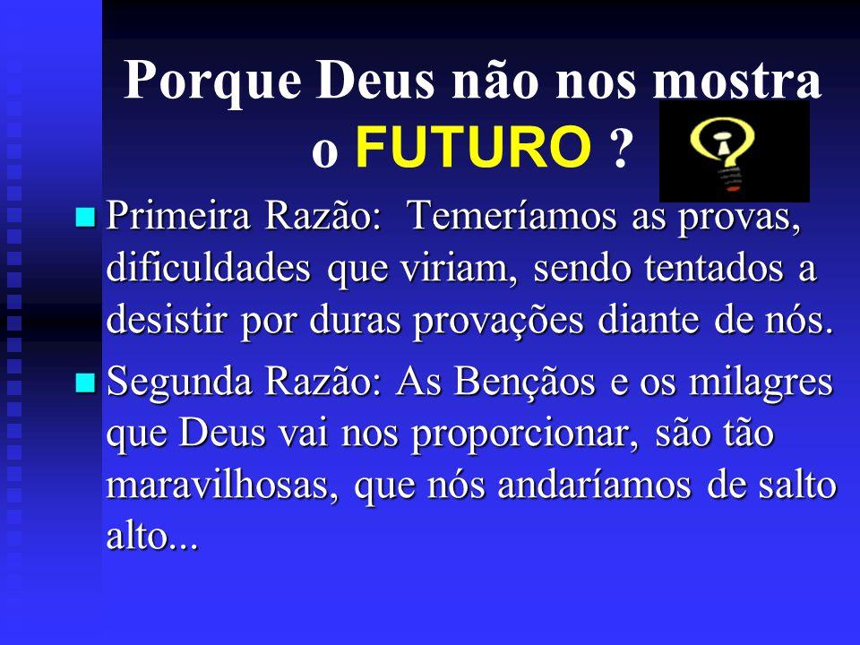 Porque Deus não nos mostra o FUTURO ? Primeira Razão: Temeríamos as provas, dificuldades que viriam, sendo tentados a desistir por duras provações dia