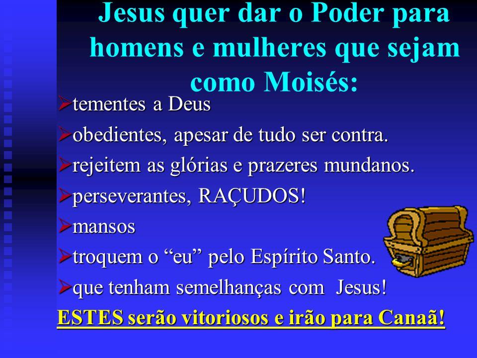 Jesus quer dar o Poder para homens e mulheres que sejam como Moisés: tementes a Deus tementes a Deus obedientes, apesar de tudo ser contra. obedientes