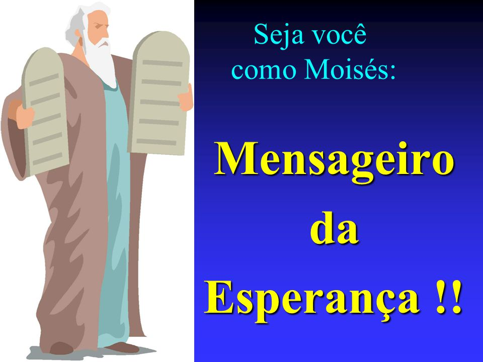 Seja você como Moisés: Mensageiroda Esperança !!