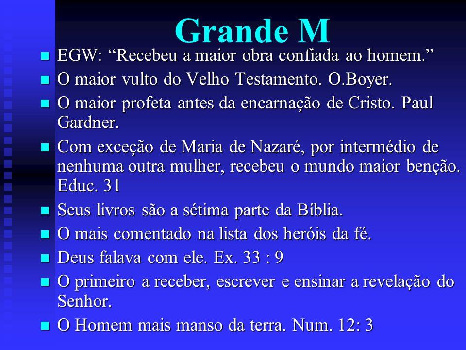 Grande M EGW: Recebeu a maior obra confiada ao homem. EGW: Recebeu a maior obra confiada ao homem. O maior vulto do Velho Testamento. O.Boyer. O maior