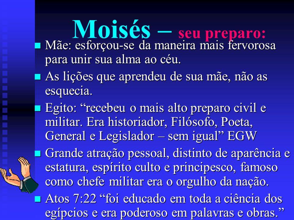 Moisés – seu preparo: Mãe: esforçou-se da maneira mais fervorosa para unir sua alma ao céu. Mãe: esforçou-se da maneira mais fervorosa para unir sua a