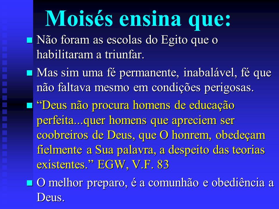 Moisés ensina que: Não foram as escolas do Egito que o habilitaram a triunfar. Não foram as escolas do Egito que o habilitaram a triunfar. Mas sim uma