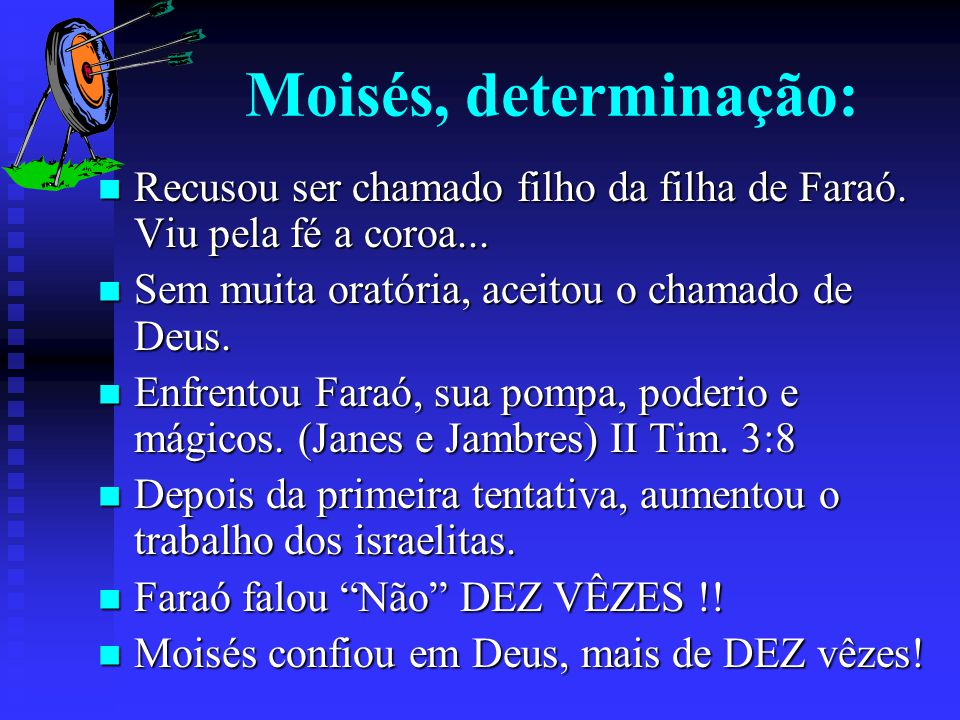Moisés, determinação: Recusou ser chamado filho da filha de Faraó. Viu pela fé a coroa... Recusou ser chamado filho da filha de Faraó. Viu pela fé a c