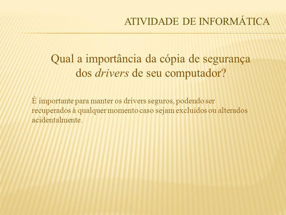 Qual a importância da cópia de segurança dos drivers de seu computador? ATIVIDADE DE INFORMÁTICA É importante para manter os drivers seguros, podendo