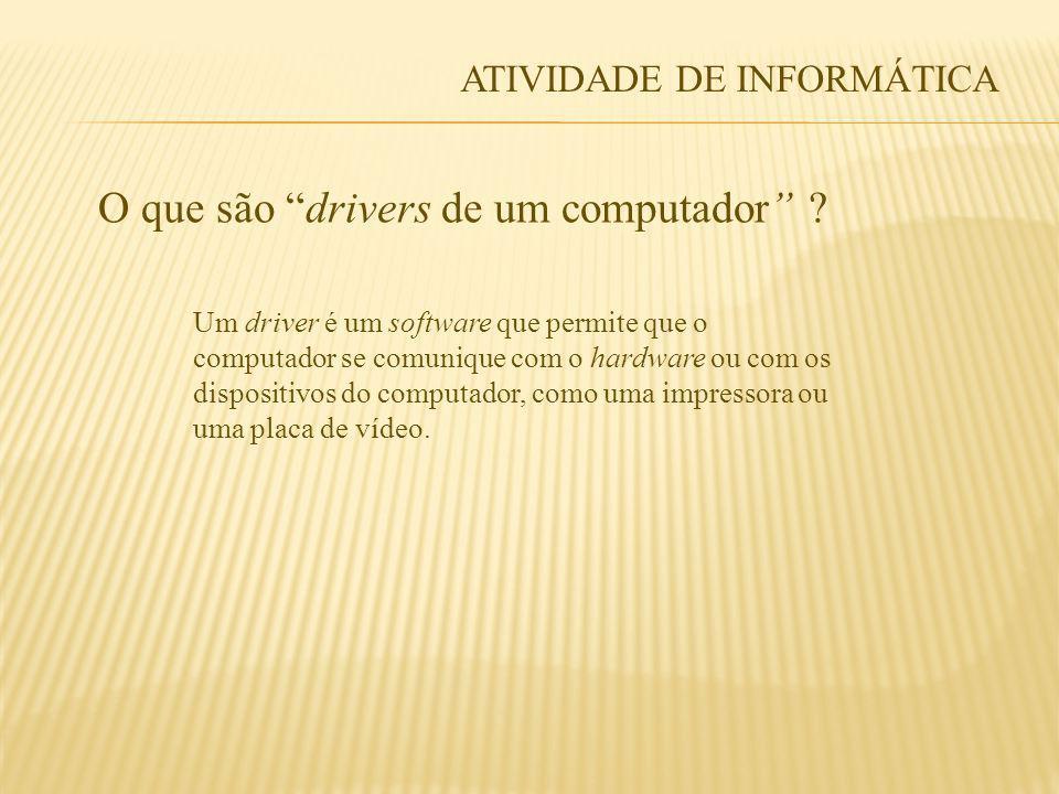 ATIVIDADE DE INFORMÁTICA O que são drivers de um computador ? Um driver é um software que permite que o computador se comunique com o hardware ou com