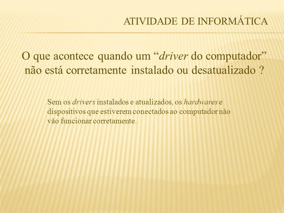 ATIVIDADE DE INFORMÁTICA O que acontece quando um driver do computador não está corretamente instalado ou desatualizado ? Sem os drivers instalados e