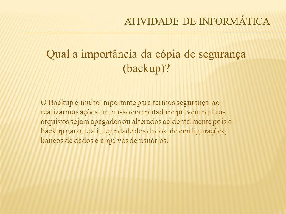 Qual a importância da cópia de segurança (backup)? O Backup é muito importante para termos segurança ao realizarmos ações em nosso computador e preven