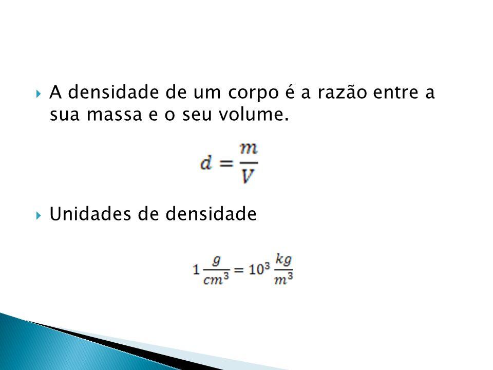 A densidade de um corpo é a razão entre a sua massa e o seu volume. Unidades de densidade